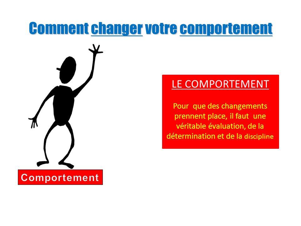 Comment changer votre comportement LE COMPORTEMENT Pour que des changements prennent place, il faut une véritable évaluation, de la détermination et d