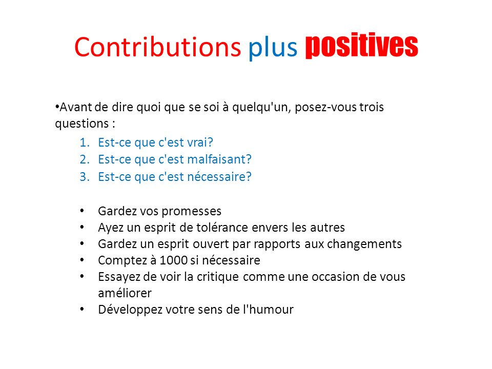 Contributions plus positives Avant de dire quoi que se soi à quelqu'un, posez-vous trois questions : 1.Est-ce que c'est vrai? 2.Est-ce que c'est malfa