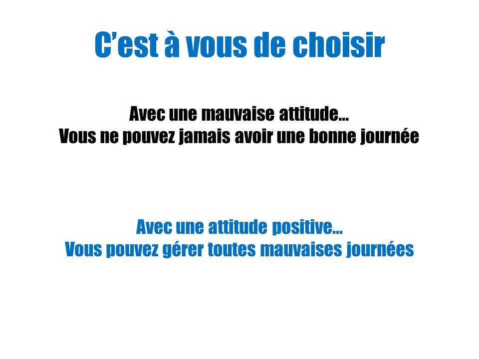 Cest à vous de choisir Avec une mauvaise attitude... Vous ne pouvez jamais avoir une bonne journée Avec une attitude positive... Vous pouvez gérer tou