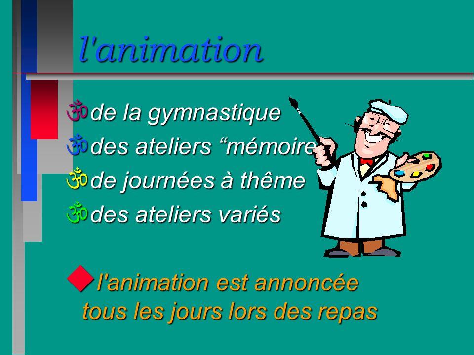 l'animation \ de la gymnastique \ des ateliers mémoire \ de journées à thême \ des ateliers variés u l'animation est annoncée tous les jours lors des