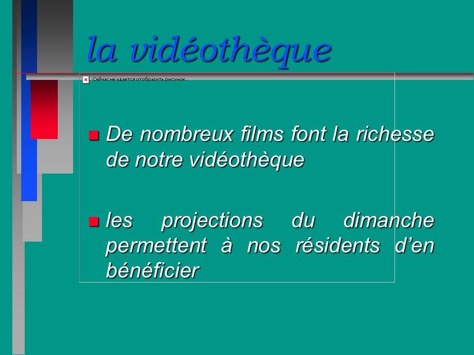 la vidéothèque n De nombreux films font la richesse de notre vidéothèque n les projections du dimanche permettent à nos résidents den bénéficier