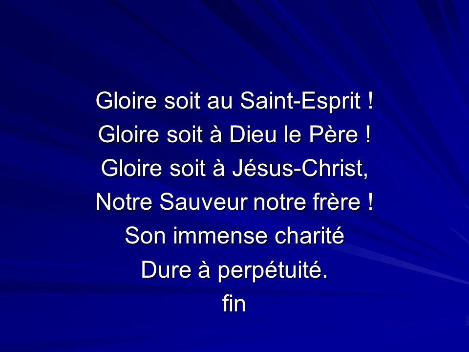Gloire soit au Saint-Esprit ! Gloire soit à Dieu le Père ! Gloire soit à Jésus-Christ, Notre Sauveur notre frère ! Son immense charité Dure à perpétui