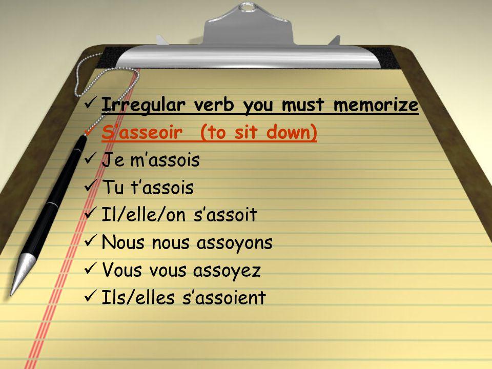 Irregular verb you must memorize Sasseoir (to sit down) Je massois Tu tassois Il/elle/on sassoit Nous nous assoyons Vous vous assoyez Ils/elles sassoient