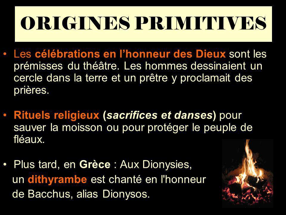 ORIGINES PRIMITIVES Les célébrations en lhonneur des Dieux sont les prémisses du théâtre. Les hommes dessinaient un cercle dans la terre et un prêtre