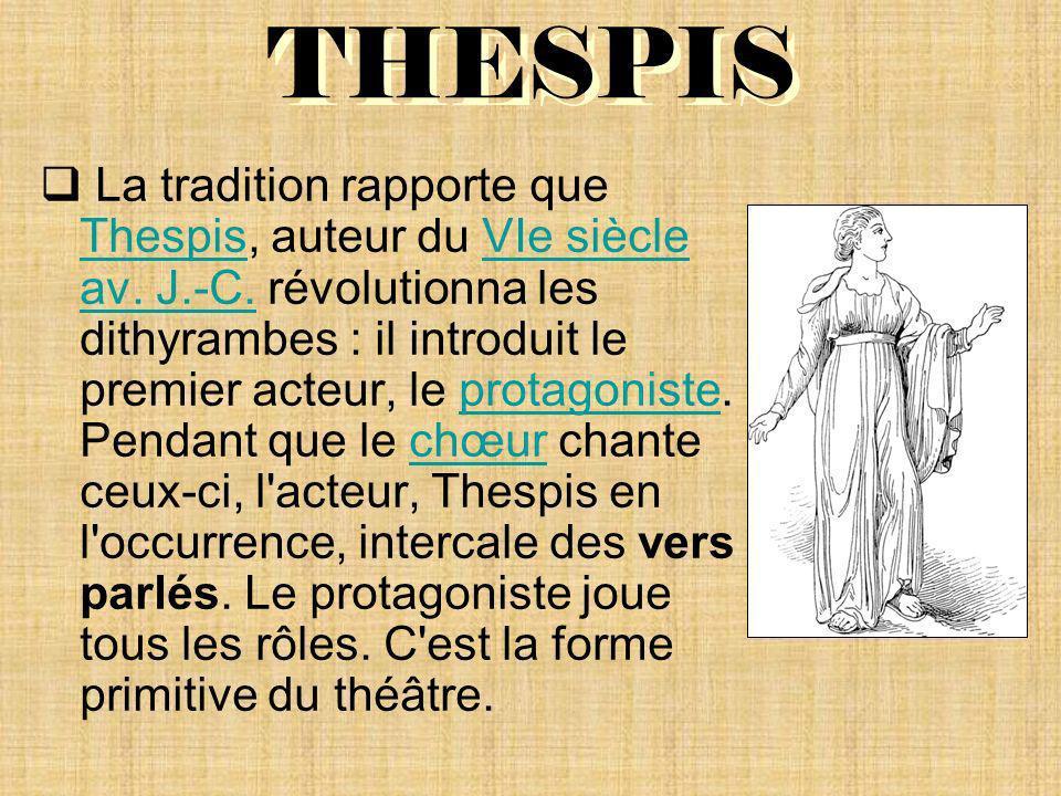 THESPIS La tradition rapporte que Thespis, auteur du VIe siècle av. J.-C. révolutionna les dithyrambes : il introduit le premier acteur, le protagonis