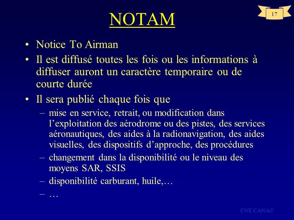 CNE CANAC 17 NOTAM Notice To Airman Il est diffusé toutes les fois ou les informations à diffuser auront un caractère temporaire ou de courte durée Il