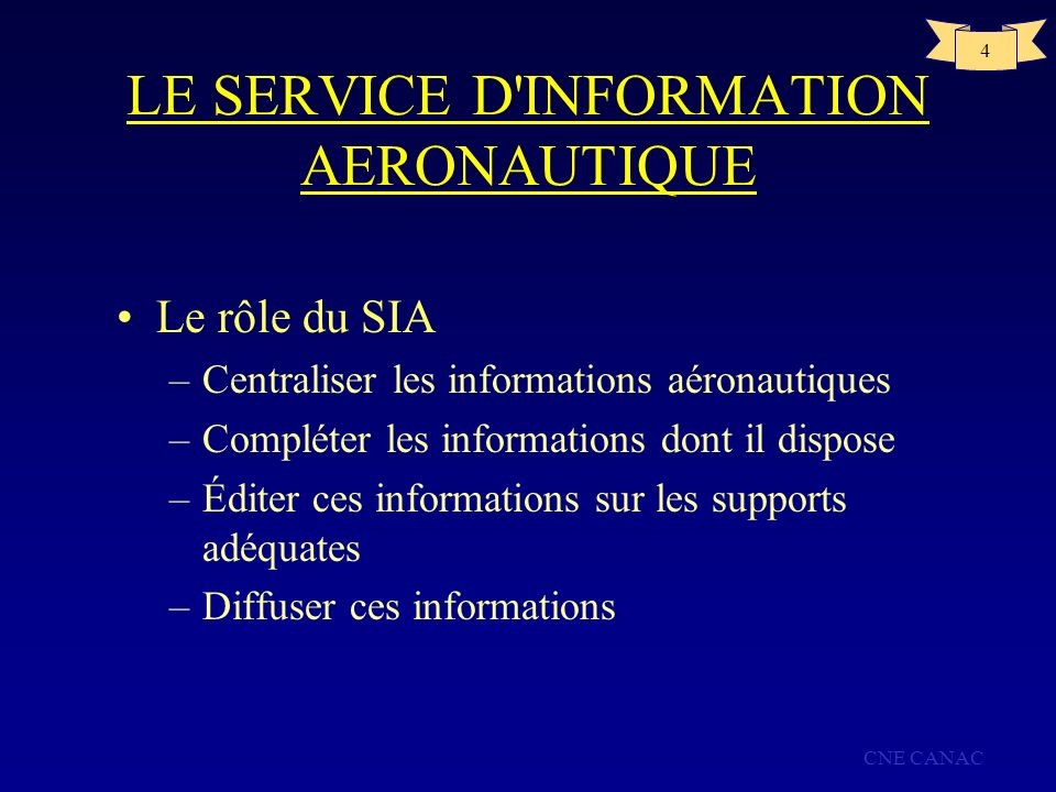 CNE CANAC 4 LE SERVICE D'INFORMATION AERONAUTIQUE Le rôle du SIA –Centraliser les informations aéronautiques –Compléter les informations dont il dispo