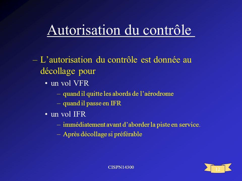 CISPN14300 12 Autorisation du contrôle –Lautorisation du contrôle est donnée au décollage pour un vol VFR –quand il quitte les abords de laérodrome –q