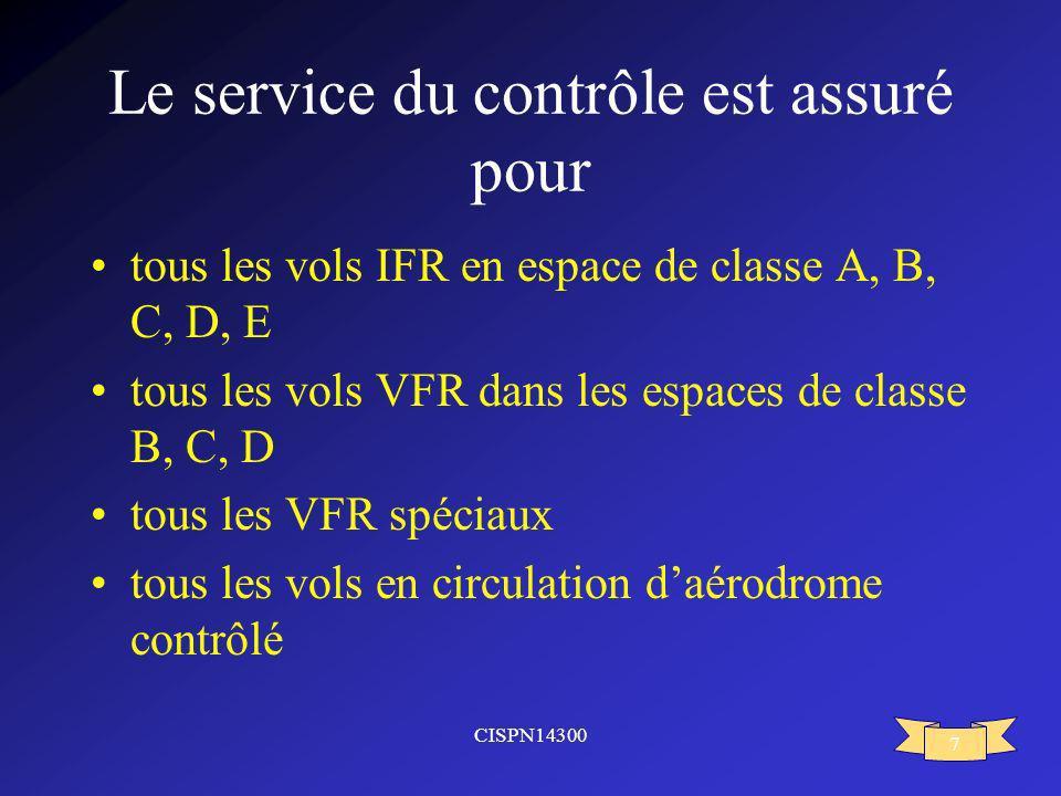 CISPN14300 7 Le service du contrôle est assuré pour tous les vols IFR en espace de classe A, B, C, D, E tous les vols VFR dans les espaces de classe B
