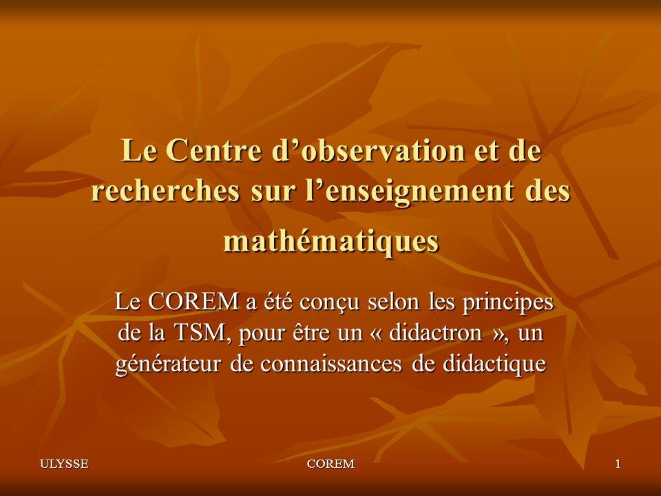 ULYSSECOREM1 Le Centre dobservation et de recherches sur lenseignement des mathématiques Le COREM a été conçu selon les principes de la TSM, pour être