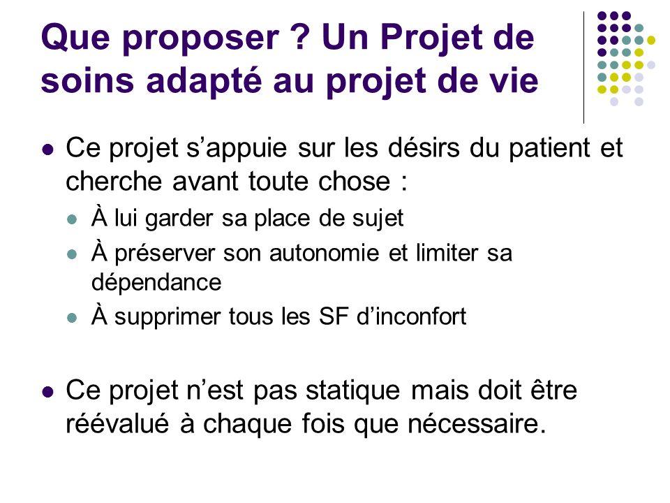 Que proposer ? Un Projet de soins adapté au projet de vie Ce projet sappuie sur les désirs du patient et cherche avant toute chose : À lui garder sa p