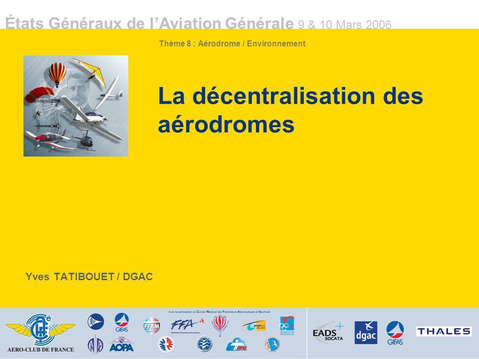 États Généraux de lAviation Générale 9 & 10 Mars 2006 1 La décentralisation des aérodromes Yves TATIBOUET / DGAC États Généraux de lAviation Générale