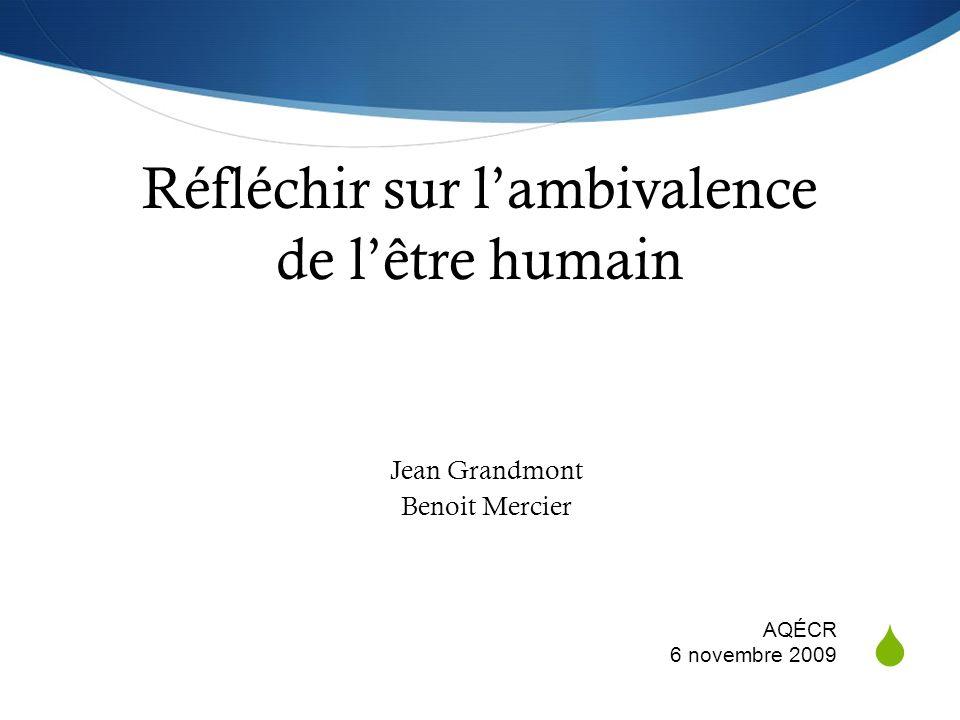 Réfléchir sur lambivalence de lêtre humain Jean Grandmont Benoit Mercier AQÉCR 6 novembre 2009