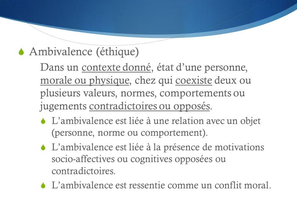 Ambivalence (éthique) Dans un contexte donné, état dune personne, morale ou physique, chez qui coexiste deux ou plusieurs valeurs, normes, comportements ou jugements contradictoires ou opposés.