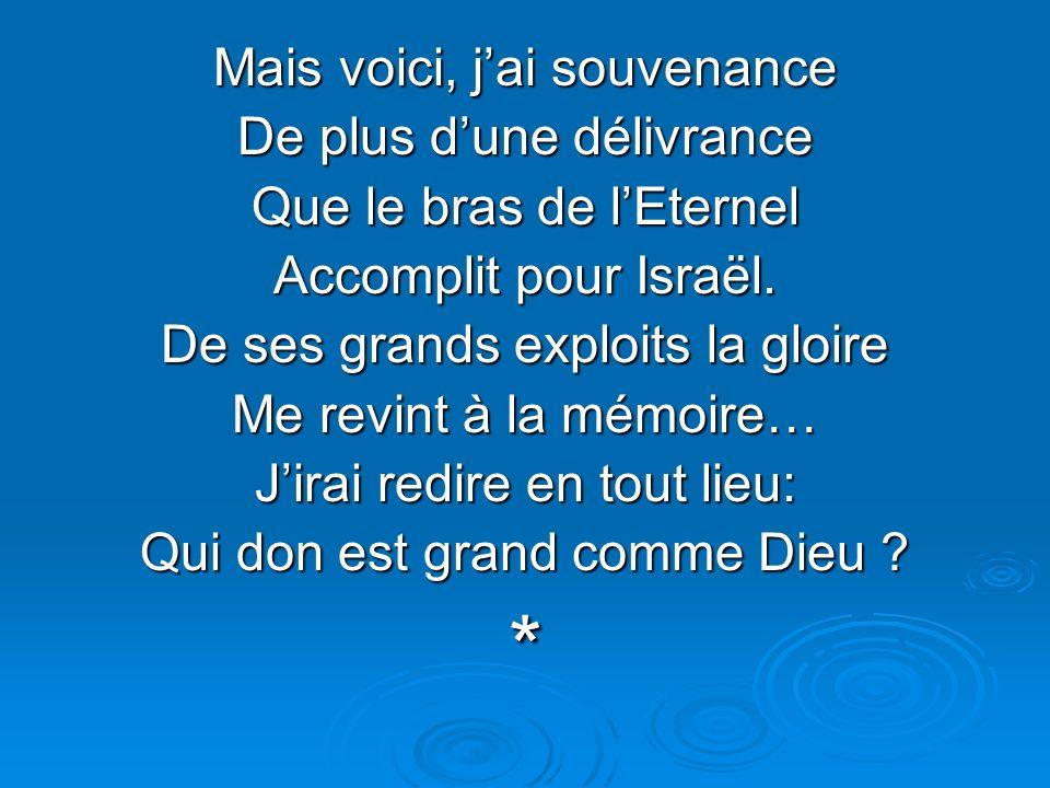 Mais voici, jai souvenance De plus dune délivrance Que le bras de lEternel Accomplit pour Israël. De ses grands exploits la gloire Me revint à la mémo