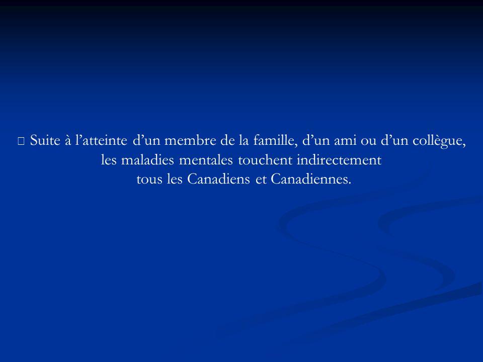 • Suite à latteinte dun membre de la famille, dun ami ou dun collègue, les maladies mentales touchent indirectement tous les Canadiens et Canadiennes.