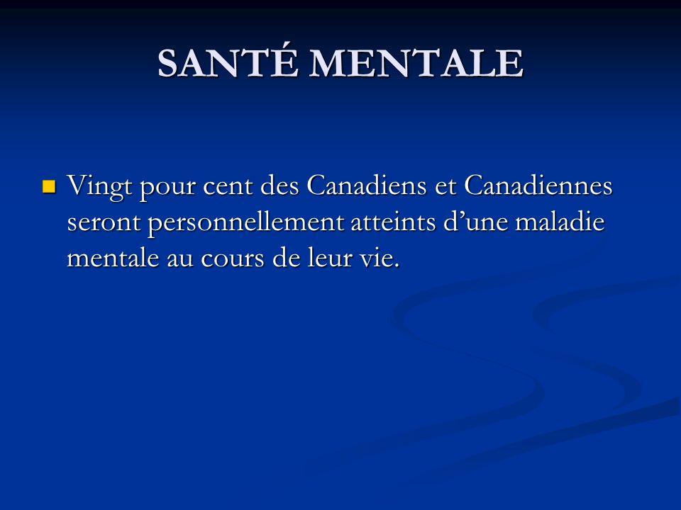 SANTÉ MENTALE Vingt pour cent des Canadiens et Canadiennes seront personnellement atteints dune maladie mentale au cours de leur vie.