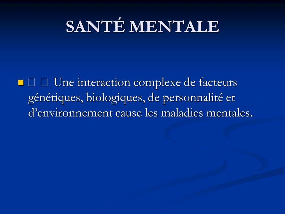 SANTÉ MENTALE • • Une interaction complexe de facteurs génétiques, biologiques, de personnalité et denvironnement cause les maladies mentales.