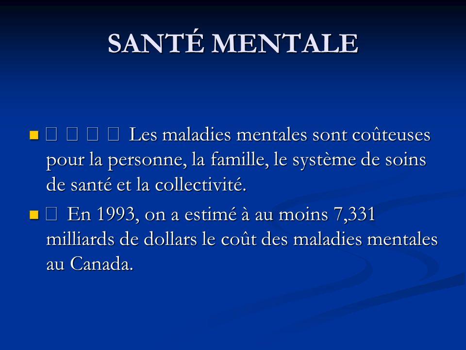SANTÉ MENTALE • • • • Les maladies mentales sont coûteuses pour la personne, la famille, le système de soins de santé et la collectivité.