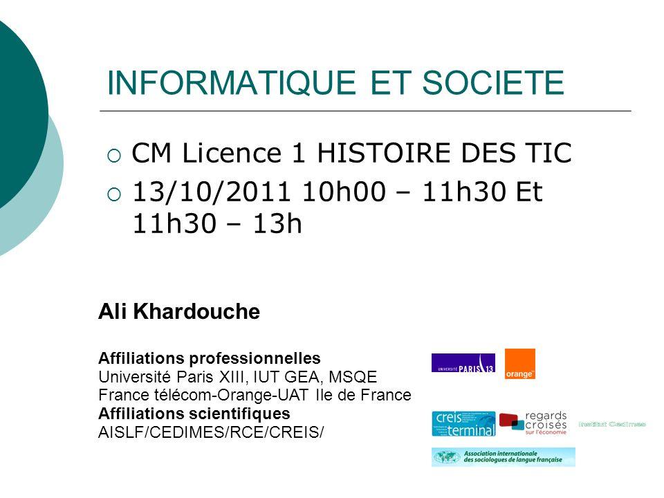 INFORMATIQUE ET SOCIETE CM Licence 1 HISTOIRE DES TIC 13/10/2011 10h00 – 11h30 Et 11h30 – 13h Ali Khardouche Affiliations professionnelles Université