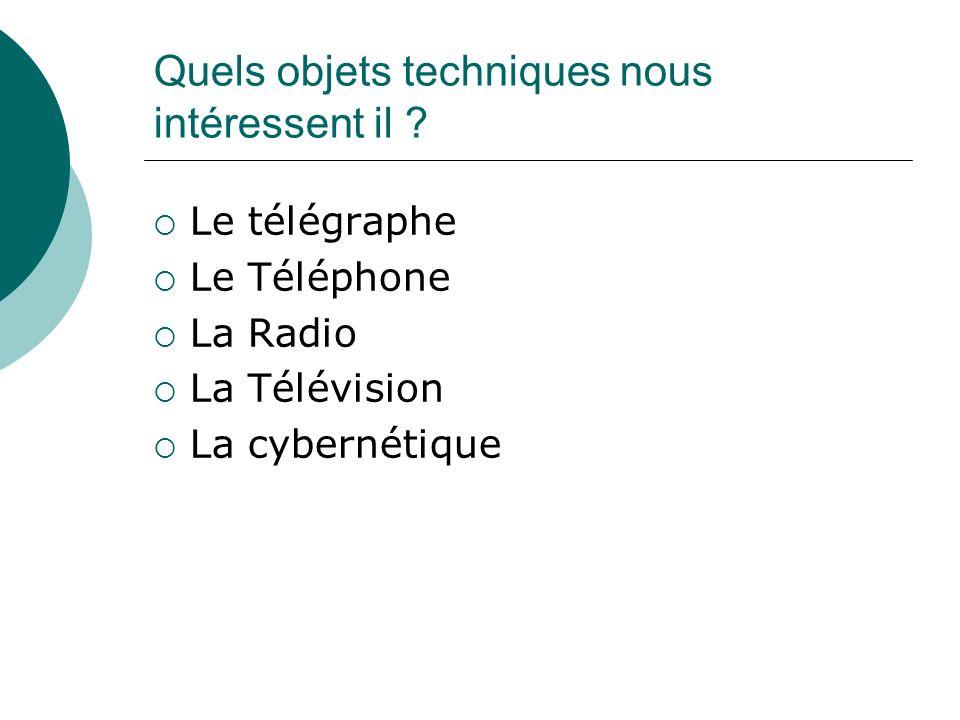 Quels objets techniques nous intéressent il ? Le télégraphe Le Téléphone La Radio La Télévision La cybernétique