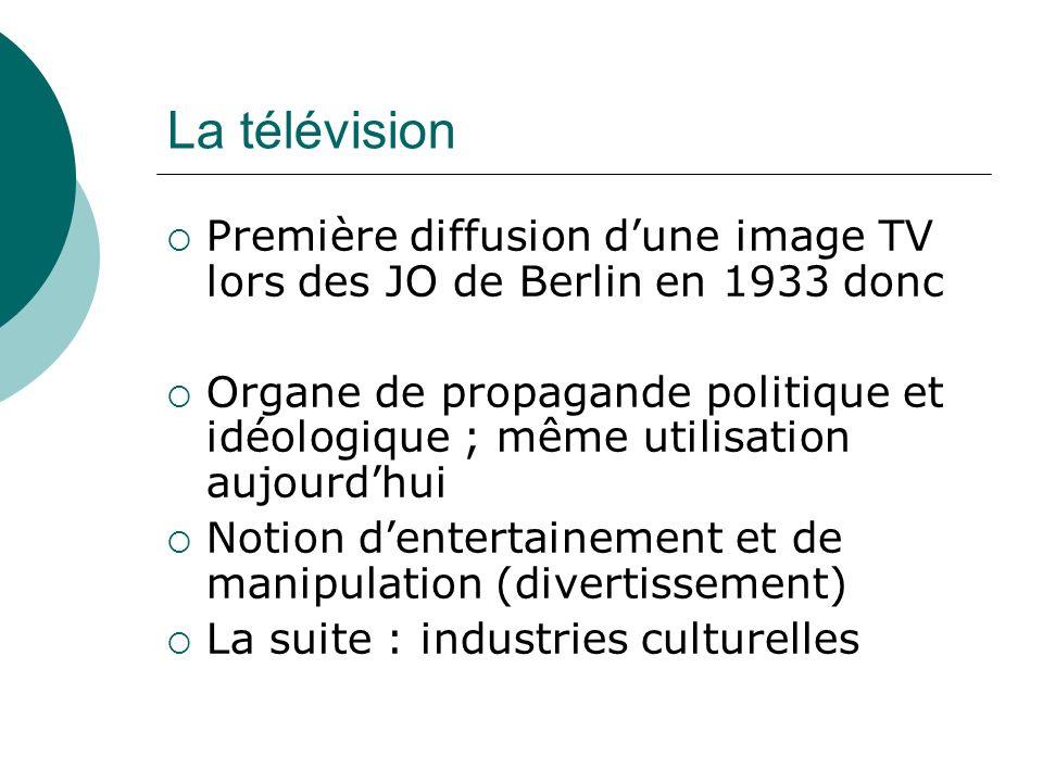 La télévision Première diffusion dune image TV lors des JO de Berlin en 1933 donc Organe de propagande politique et idéologique ; même utilisation auj
