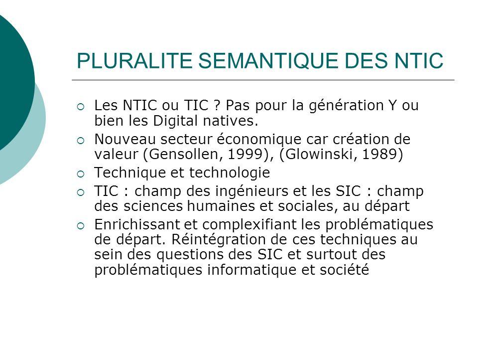 PLURALITE SEMANTIQUE DES NTIC Les NTIC ou TIC ? Pas pour la génération Y ou bien les Digital natives. Nouveau secteur économique car création de valeu
