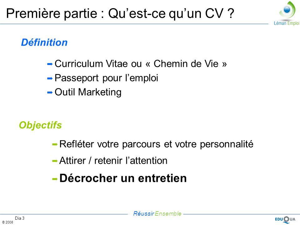 Réussir Ensemble © 2008 Dia 3 Première partie : Quest-ce quun CV ? Définition Curriculum Vitae ou « Chemin de Vie » Passeport pour lemploi Outil Marke