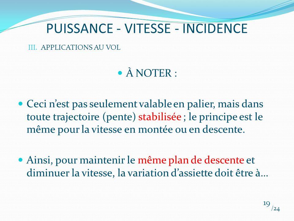 PUISSANCE - VITESSE - INCIDENCE À NOTER : Ceci nest pas seulement valable en palier, mais dans toute trajectoire (pente) stabilisée ; le principe est