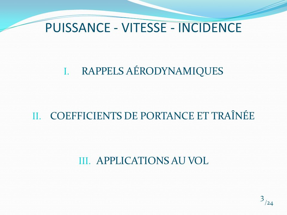 PUISSANCE - VITESSE - INCIDENCE I. RAPPELS AÉRODYNAMIQUES II. COEFFICIENTS DE PORTANCE ET TRAÎNÉE III. APPLICATIONS AU VOL /24 3