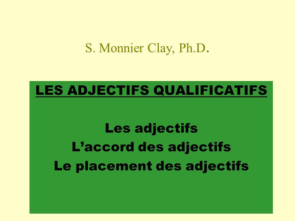 S. Monnier Clay, Ph.D. LES ADJECTIFS QUALIFICATIFS Les adjectifs Laccord des adjectifs Le placement des adjectifs