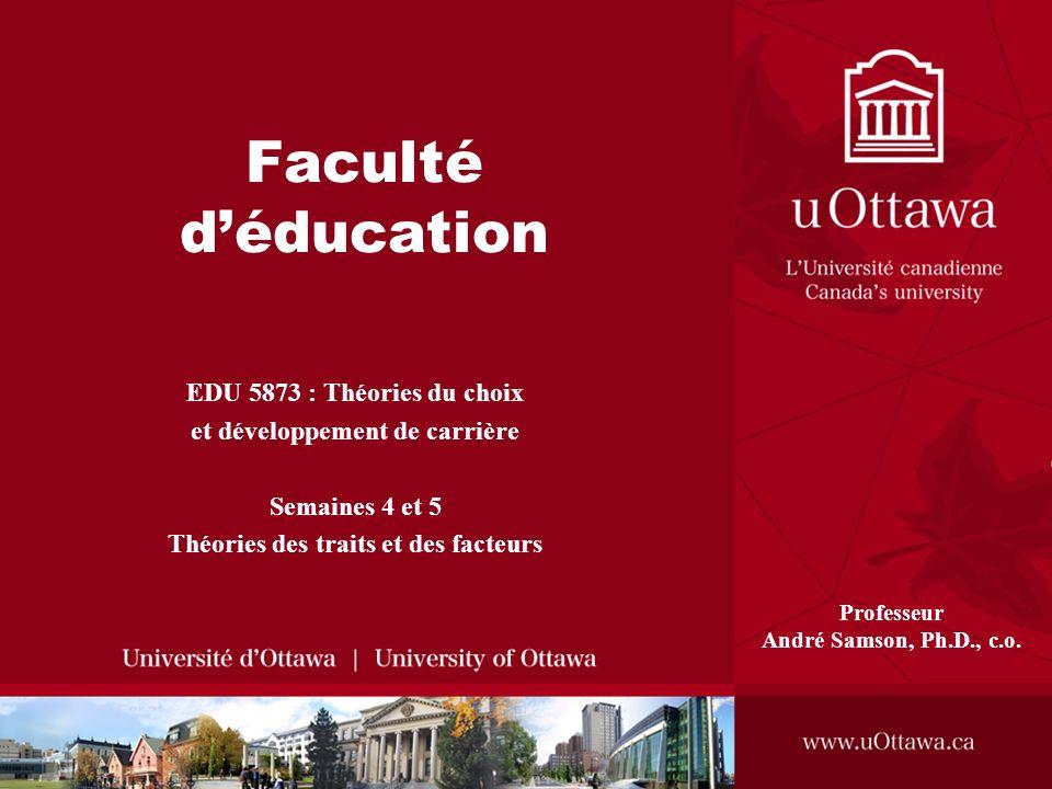 Faculté déducation EDU 5873 : Théories du choix et développement de carrière Semaines 4 et 5 Théories des traits et des facteurs Professeur André Samson, Ph.D., c.o.
