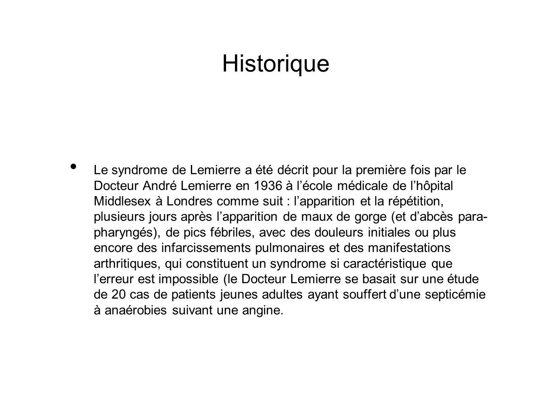 Historique Le syndrome de Lemierre a été décrit pour la première fois par le Docteur André Lemierre en 1936 à lécole médicale de lhôpital Middlesex à