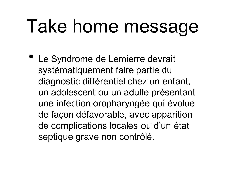 Take home message Le Syndrome de Lemierre devrait systématiquement faire partie du diagnostic différentiel chez un enfant, un adolescent ou un adulte