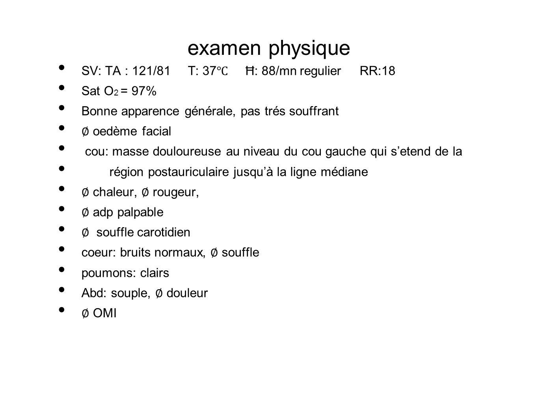 examen physique SV: TA : 121/81 T: 37 Ħ: 88/mn regulier RR:18 Sat O 2 = 97% Bonne apparence générale, pas trés souffrant oedème facial cou: masse doul