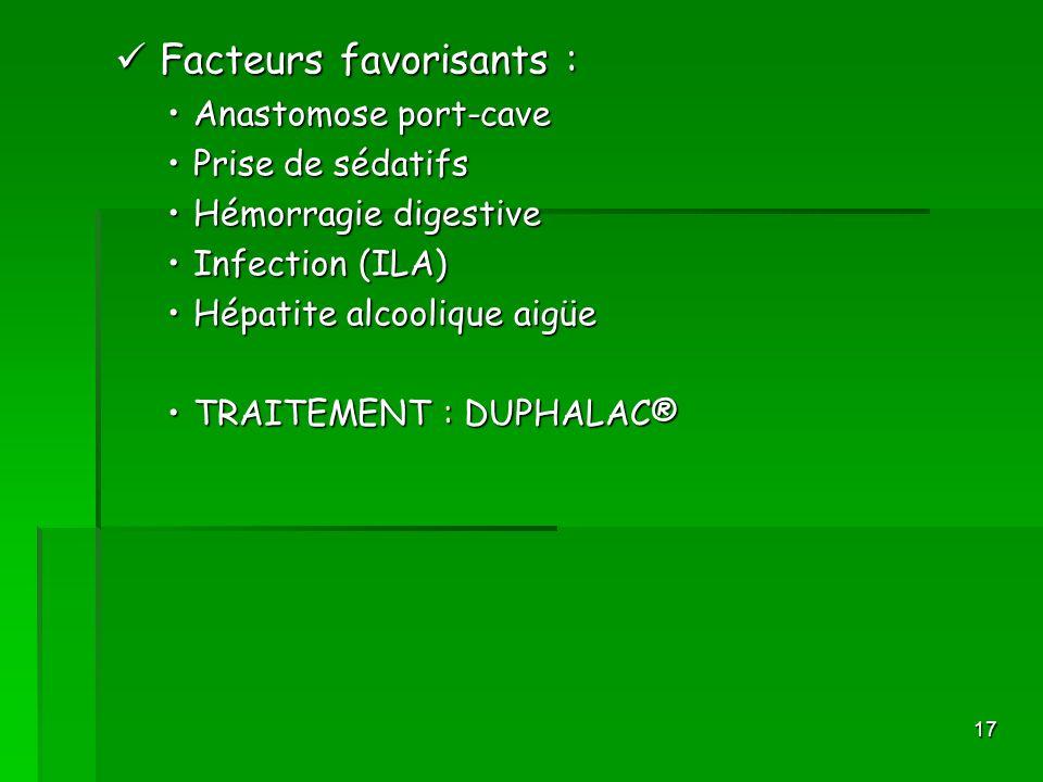 17 Facteurs favorisants : Facteurs favorisants : Anastomose port-caveAnastomose port-cave Prise de sédatifsPrise de sédatifs Hémorragie digestiveHémor