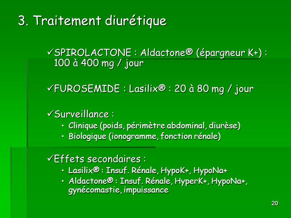 20 3. Traitement diurétique SPIROLACTONE : Aldactone® (épargneur K+) : 100 à 400 mg / jour SPIROLACTONE : Aldactone® (épargneur K+) : 100 à 400 mg / j