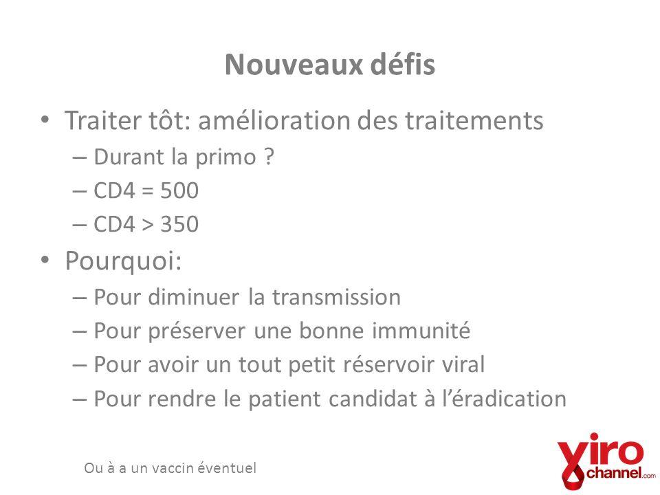 Nouveaux défis Traiter tôt: amélioration des traitements – Durant la primo ? – CD4 = 500 – CD4 > 350 Pourquoi: – Pour diminuer la transmission – Pour