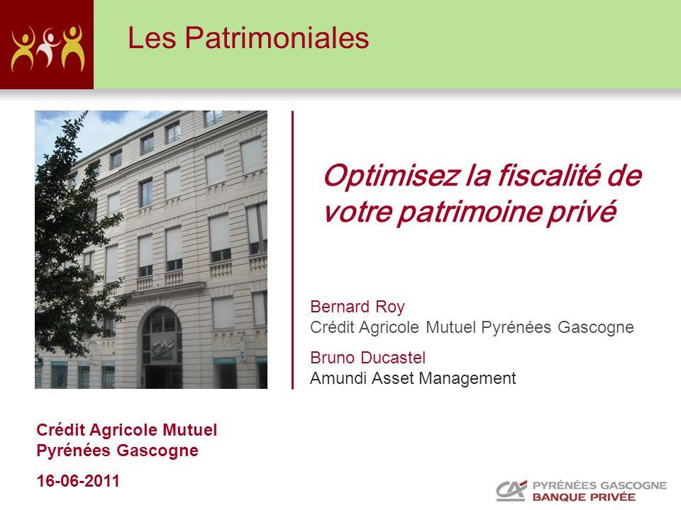 Crédit Agricole Mutuel Pyrénées Gascogne 16-06-2011 Optimisez la fiscalité de votre patrimoine privé Les Patrimoniales Bernard Roy Crédit Agricole Mut