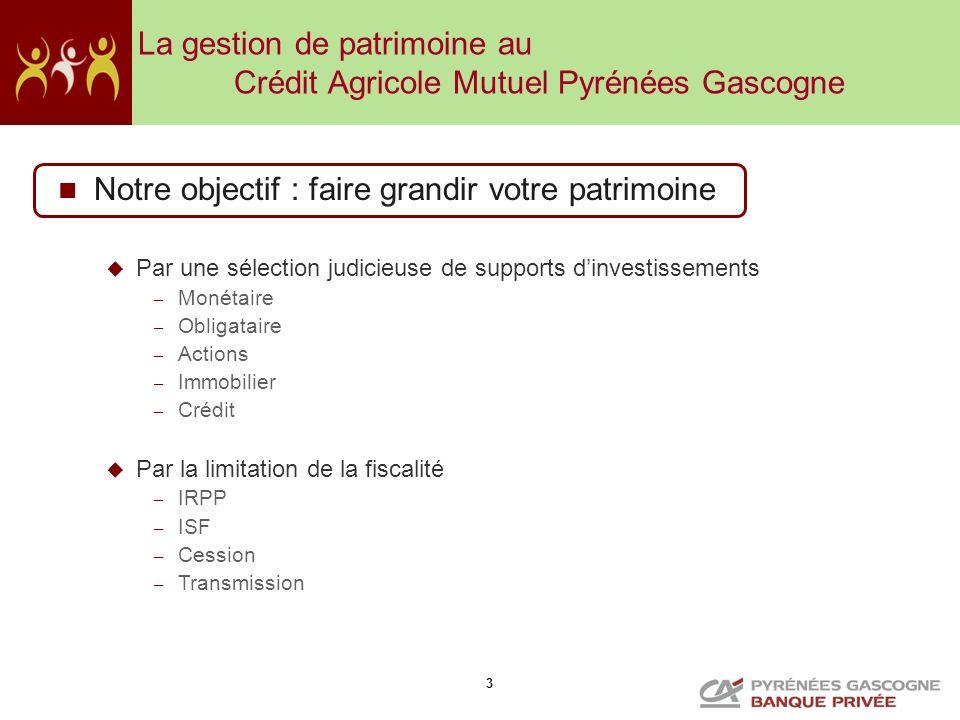 3 La gestion de patrimoine au Crédit Agricole Mutuel Pyrénées Gascogne Notre objectif : faire grandir votre patrimoine Par une sélection judicieuse de
