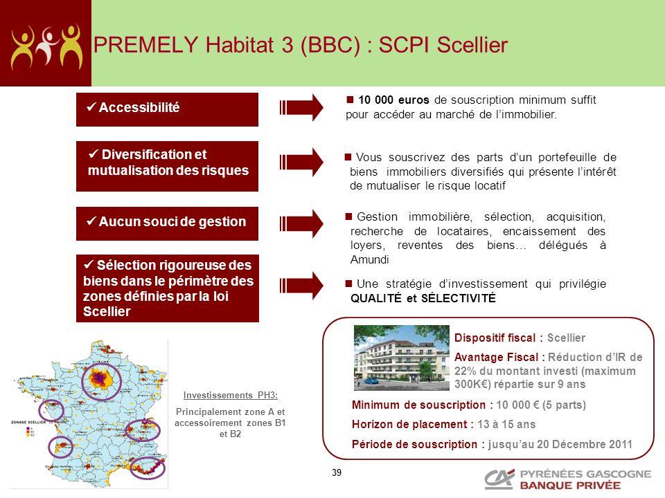 39 PREMELY Habitat 3 (BBC) : SCPI Scellier Sélection rigoureuse des biens dans le périmètre des zones définies par la loi Scellier Vous souscrivez des