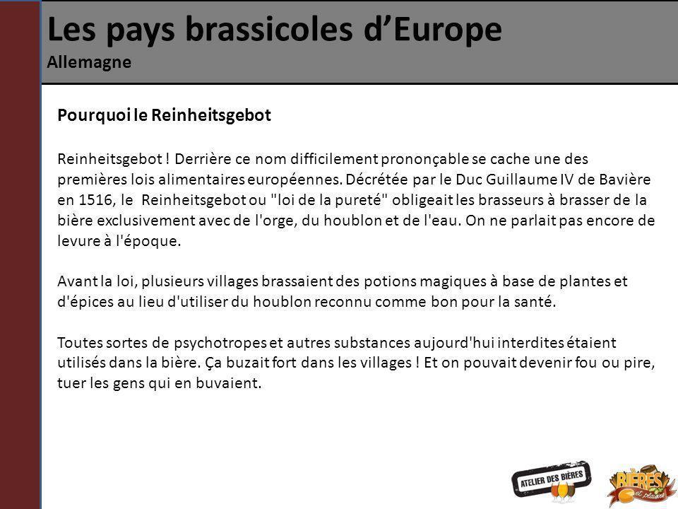 Les pays brassicoles dEurope Allemagne Pourquoi le Reinheitsgebot La loi de la pureté devait faire régner l ordre sur le royaume de Bavière et prendre le contrôle de la fabrication de la bière en instaurant une taxe sur l orge.