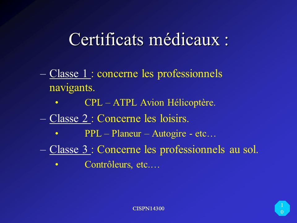 CISPN14300 10 Certificats médicaux : –Classe 1 : concerne les professionnels navigants. CPL – ATPL Avion Hélicoptère. –Classe 2 : Concerne les loisirs