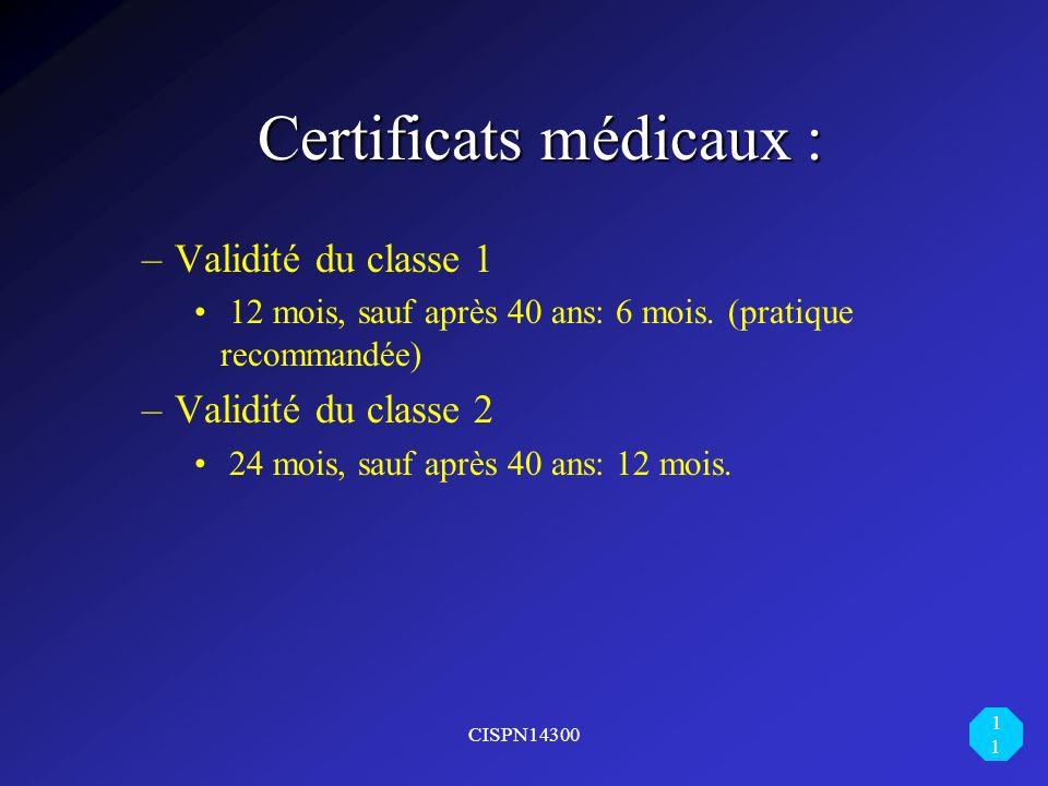 CISPN14300 11 Certificats médicaux : Certificats médicaux : –Validité du classe 1 12 mois, sauf après 40 ans: 6 mois. (pratique recommandée) –Validité
