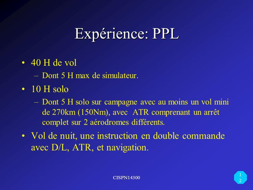 CISPN14300 12 Expérience: PPL 40 H de vol –Dont 5 H max de simulateur. 10 H solo –Dont 5 H solo sur campagne avec au moins un vol mini de 270km (150Nm