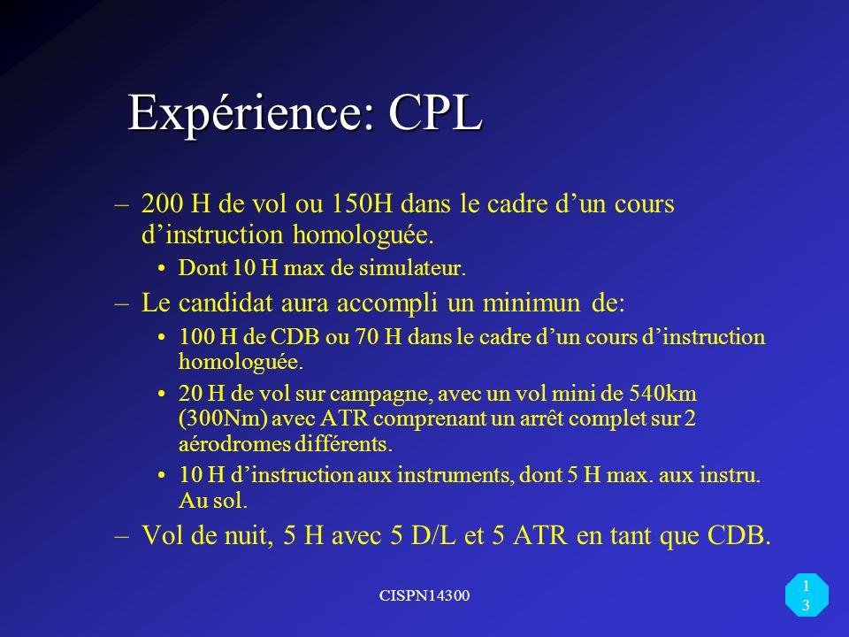 CISPN14300 13 Expérience: CPL –200 H de vol ou 150H dans le cadre dun cours dinstruction homologuée. Dont 10 H max de simulateur. –Le candidat aura ac