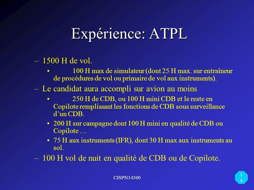 CISPN14300 14 Expérience: ATPL Expérience: ATPL –1500 H de vol. 100 H max de simulateur (dont 25 H max. sur entraîneur de procédures de vol ou primair