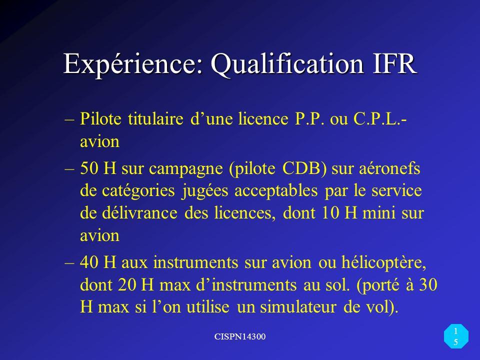 CISPN14300 15 Expérience: Qualification IFR –Pilote titulaire dune licence P.P. ou C.P.L.- avion –50 H sur campagne (pilote CDB) sur aéronefs de catég