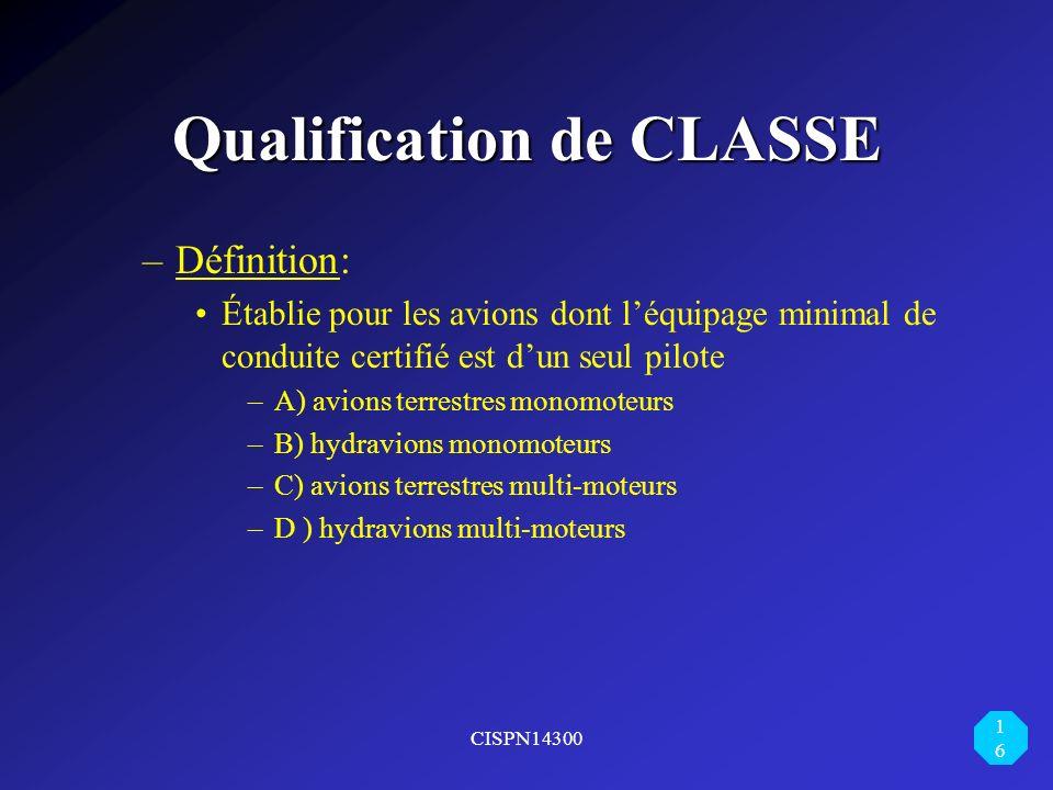 CISPN14300 16 Qualification de CLASSE –Définition: Établie pour les avions dont léquipage minimal de conduite certifié est dun seul pilote –A) avions