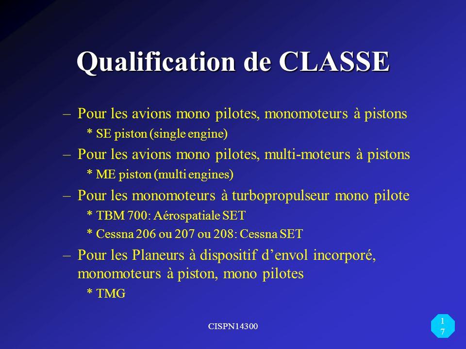 CISPN14300 17 Qualification de CLASSE –Pour les avions mono pilotes, monomoteurs à pistons * SE piston (single engine) –Pour les avions mono pilotes,